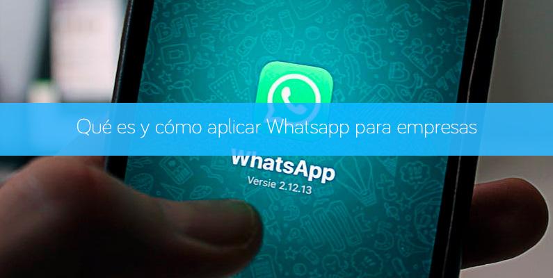 Qué es y cómo aplicar Whatsapp para empresas